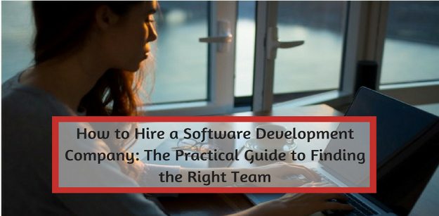 How to Hire a Software Development Company The Practical Guide to Finding the Right Team