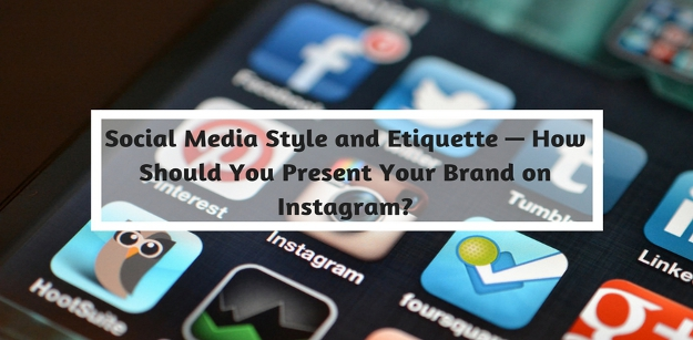 Social Media Style and Etiquette — How Should You Present Your Brand on Instagram