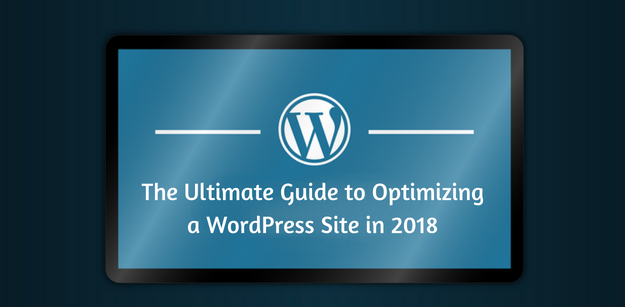 The Ultimate Guide to Optimizing a WordPress Site in 2018