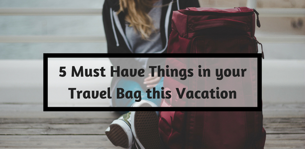 5 Must Have Things in your Travel Bag this Vacation