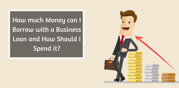 How much Money can I Borrow with a Business Loan and How Should I Spend it