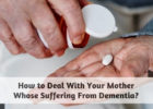 How to Deal With Your Mother Whose Suffering From Dementia