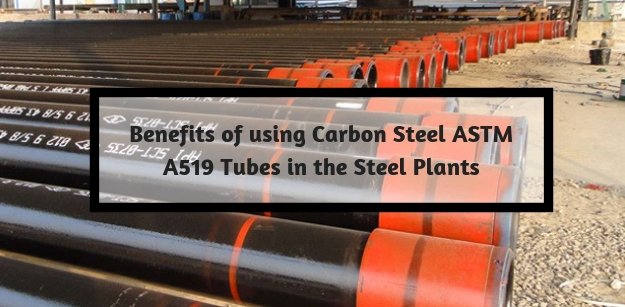 Benefits of using Carbon steel ASTM A519 Tubes in the Steel Plants