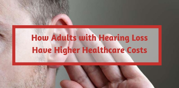How Adults with Hearing Loss Have Higher Healthcare Costs