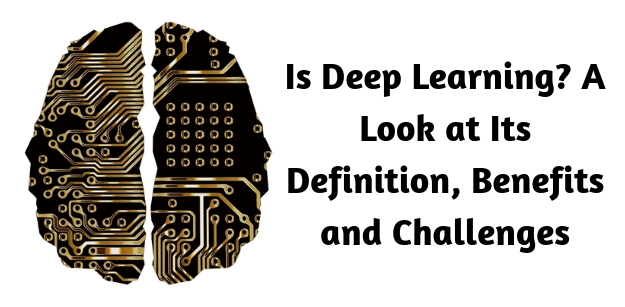 Is Deep Learning- A Look at Its Definition, Benefits and Challenges