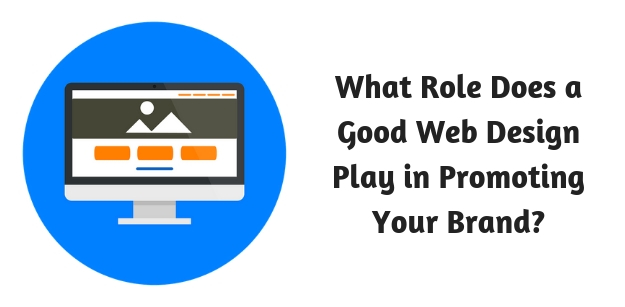 What Role Does a Good Web Design Play in Promoting Your Brand