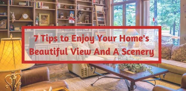 7 Tips to Enjoy Your Homes Beautiful View And A Scenery