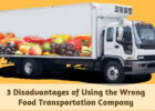 3 Disadvantages of Using the Wrong Food Transportation Company