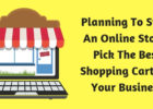 Planning To Start An Online Store - Pick The Best Shopping Cart For Your Business