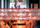 The Advantages Of Meeting In Real Life Versus Online Dating