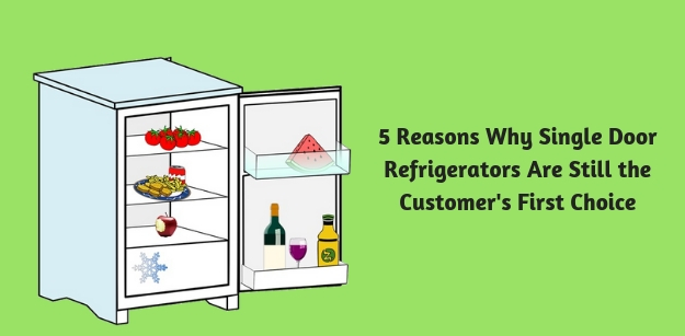 5 Reasons Why Single Door Refrigerators Are Still the Customers First Choice