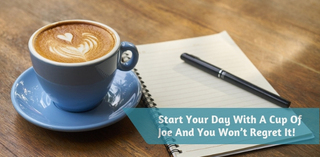 Start Your Day With A Cup Of Joe And You Wont Regret It