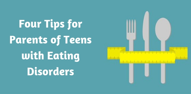 Four Tips for Parents of Teens with Eating Disorders