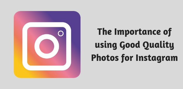 The Importance of using Good Quality Photos for Instagram