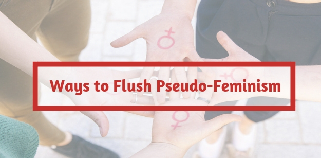 Ways to Flush Pseudo-Feminism