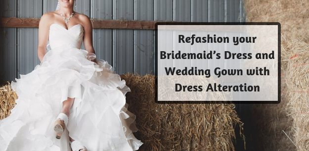 Refashion your Bridemaids Dress and Wedding Gown with Dress Alteration