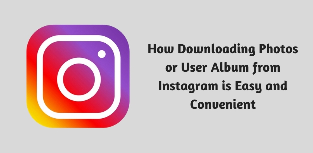 How Downloading Photos or User Album from Instagram is Easy and Convenient