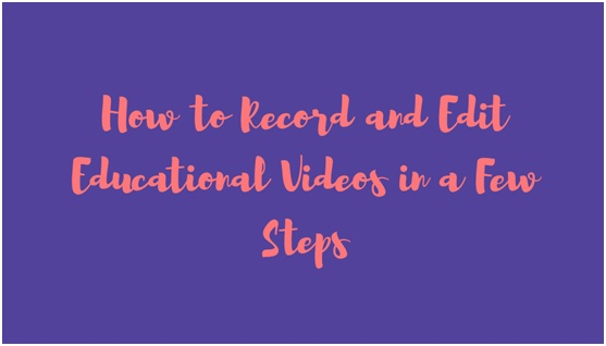 How to Record and Edit Educational Videos in a Few Steps