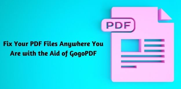Fix Your PDF Files Anywhere You Are with the Aid of GogoPDF