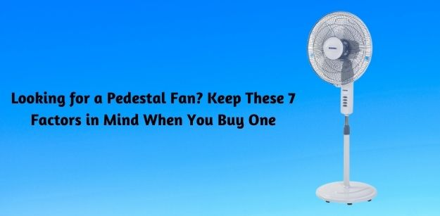 Looking for a Pedestal Fan - Keep These 7 Factors in Mind When You Buy One